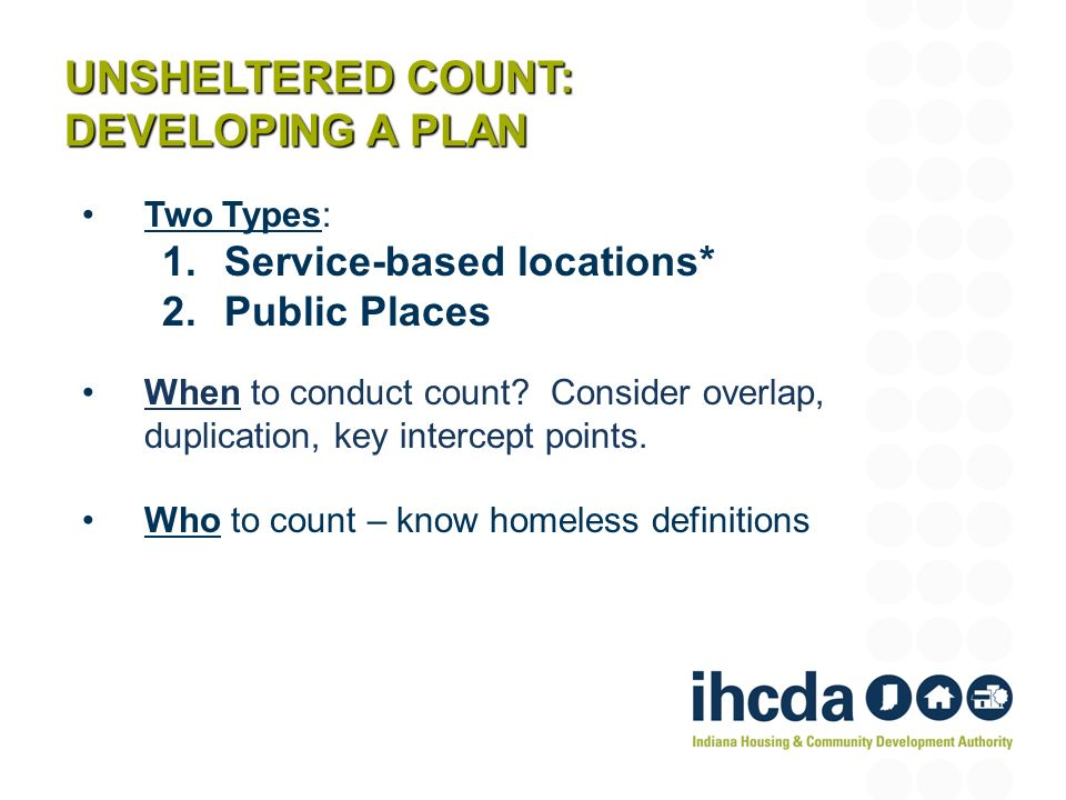 UNSHELTERED COUNT: DEVELOPING A PLAN Two Types: 1.Service-based locations* 2.Public Places When to conduct count.
