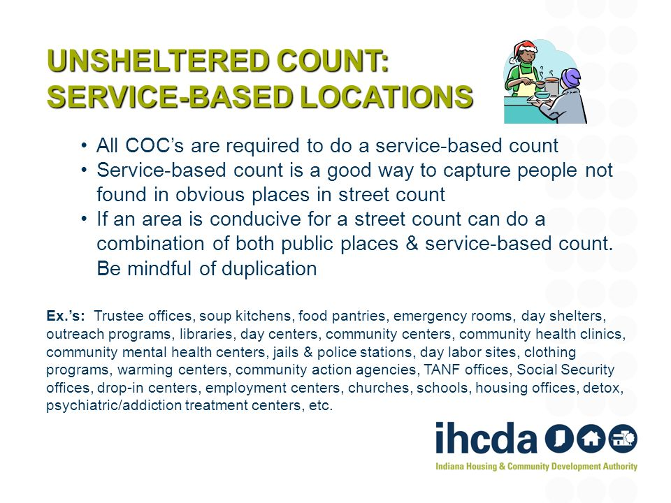 UNSHELTERED COUNT: SERVICE-BASED LOCATIONS All COCs are required to do a service-based count Service-based count is a good way to capture people not found in obvious places in street count If an area is conducive for a street count can do a combination of both public places & service-based count.