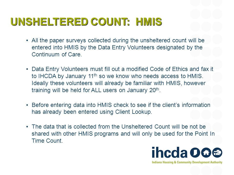 All the paper surveys collected during the unsheltered count will be entered into HMIS by the Data Entry Volunteers designated by the Continuum of Care.