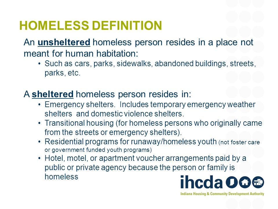 HOMELESS DEFINITION An unsheltered homeless person resides in a place not meant for human habitation: Such as cars, parks, sidewalks, abandoned buildings, streets, parks, etc.