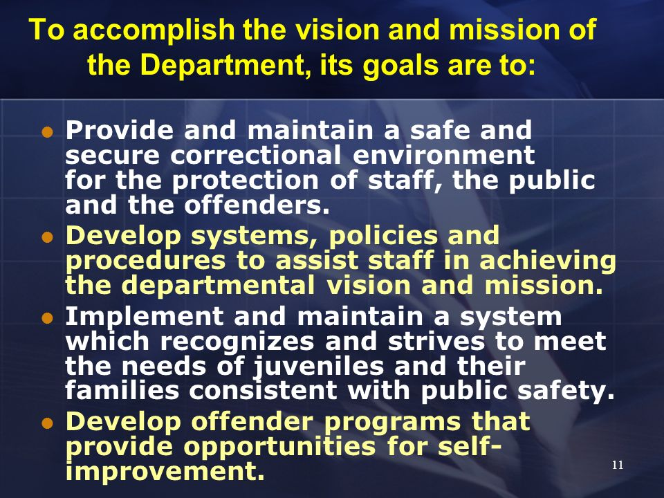 To accomplish the vision and mission of the Department, its goals are to: Provide and maintain a safe and secure correctional environment for the prot