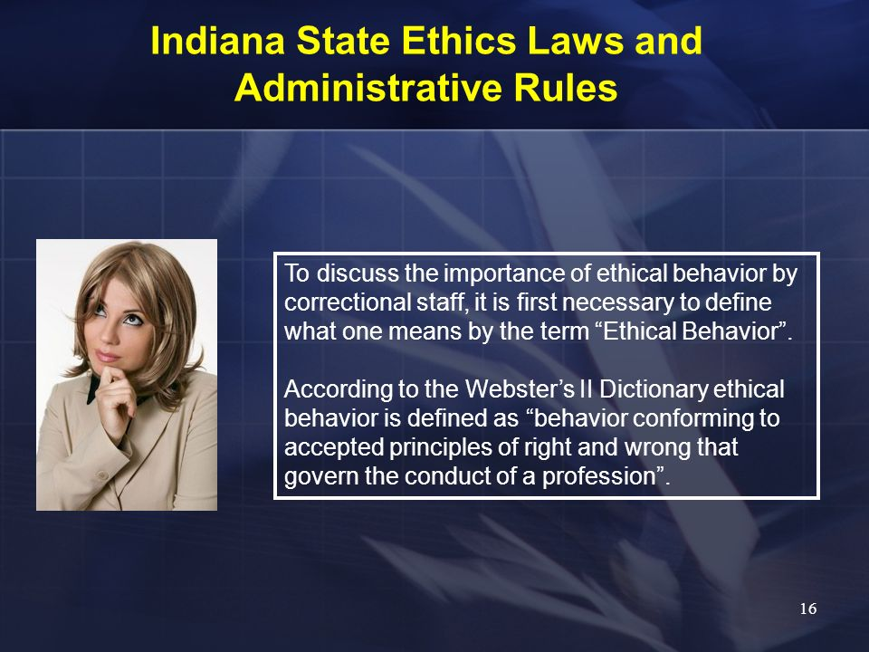 Indiana State Ethics Laws and Administrative Rules To discuss the importance of ethical behavior by correctional staff, it is first necessary to defin