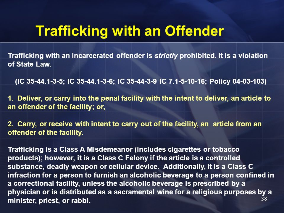 Trafficking with an Offender Trafficking with an incarcerated offender is strictly prohibited. It is a violation of State Law. (IC 35-44.1-3-5; IC 35-