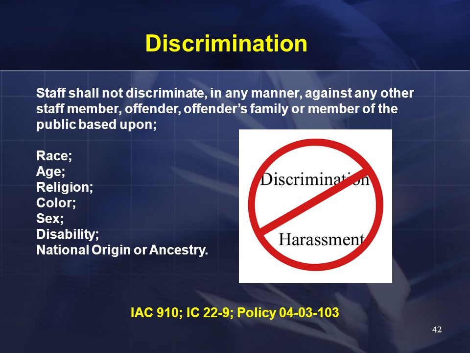 Discrimination Staff shall not discriminate, in any manner, against any other staff member, offender, offenders family or member of the public based u