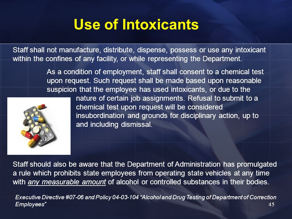 Use of Intoxicants Staff shall not manufacture, distribute, dispense, possess or use any intoxicant within the confines of any facility, or while repr
