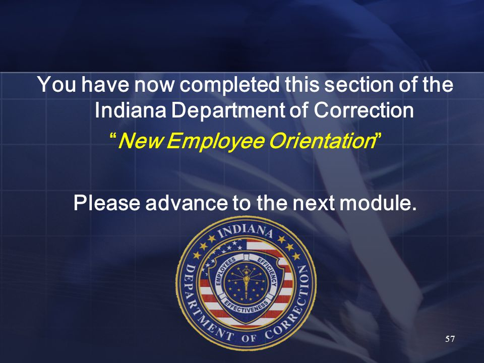 You have now completed this section of the Indiana Department of Correction New Employee Orientation Please advance to the next module. 57