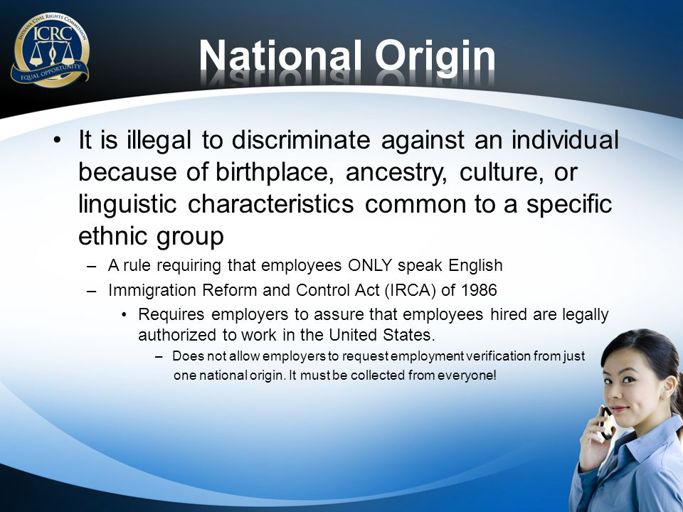 It is illegal to discriminate against an individual because of birthplace, ancestry, culture, or linguistic characteristics common to a specific ethni