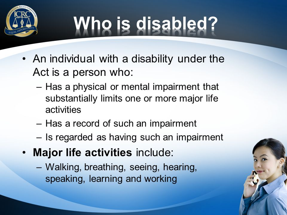 An individual with a disability under the Act is a person who: –Has a physical or mental impairment that substantially limits one or more major life a