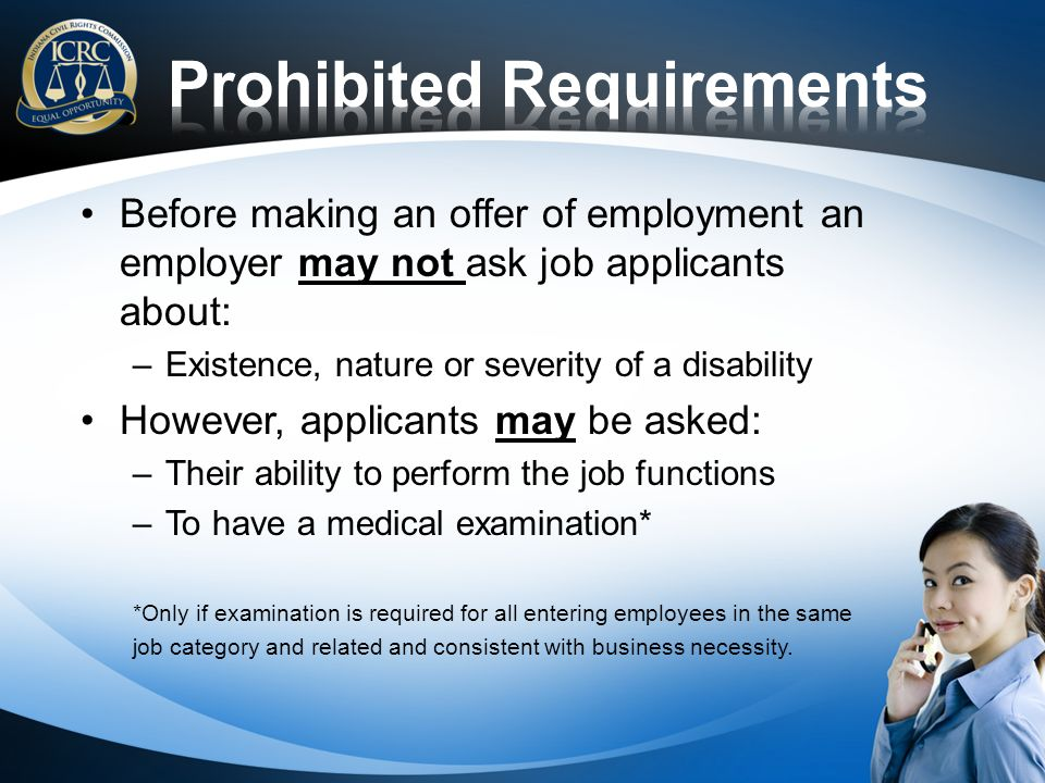 Before making an offer of employment an employer may not ask job applicants about: –Existence, nature or severity of a disability However, applicants