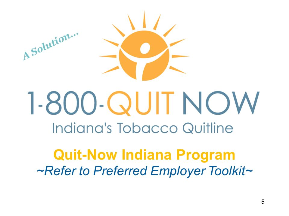5 Quit-Now Indiana Program ~Refer to Preferred Employer Toolkit~ A Solution…