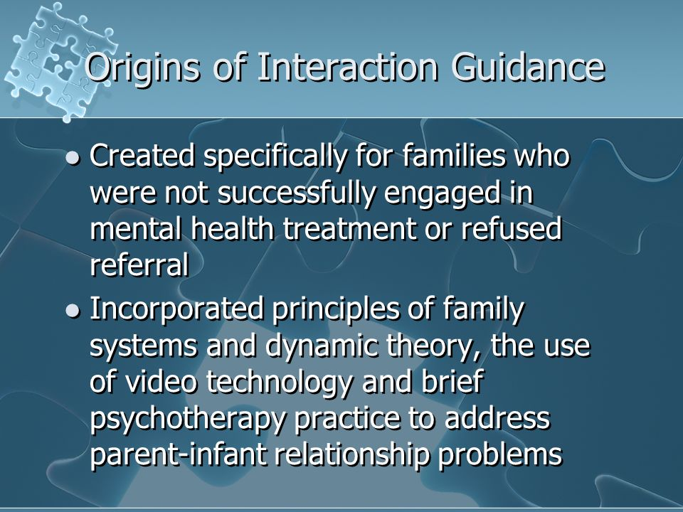 Origins of Interaction Guidance Created specifically for families who were not successfully engaged in mental health treatment or refused referral Incorporated principles of family systems and dynamic theory, the use of video technology and brief psychotherapy practice to address parent-infant relationship problems Created specifically for families who were not successfully engaged in mental health treatment or refused referral Incorporated principles of family systems and dynamic theory, the use of video technology and brief psychotherapy practice to address parent-infant relationship problems