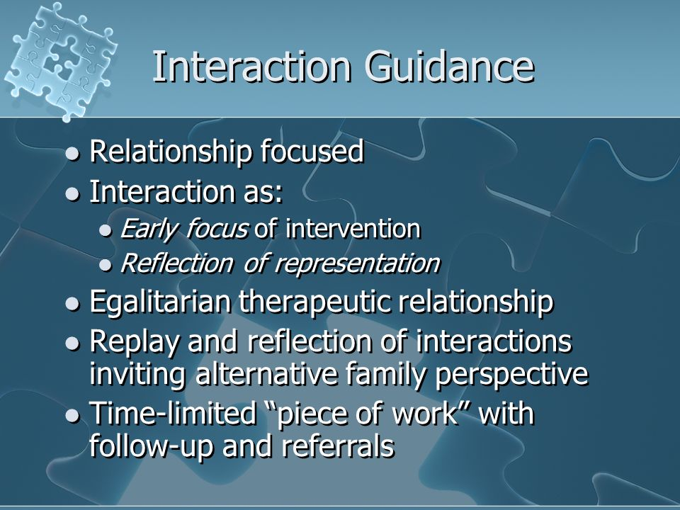 Interaction Guidance Relationship focused Interaction as: Early focus of intervention Reflection of representation Egalitarian therapeutic relationship Replay and reflection of interactions inviting alternative family perspective Time-limited piece of work with follow-up and referrals Relationship focused Interaction as: Early focus of intervention Reflection of representation Egalitarian therapeutic relationship Replay and reflection of interactions inviting alternative family perspective Time-limited piece of work with follow-up and referrals