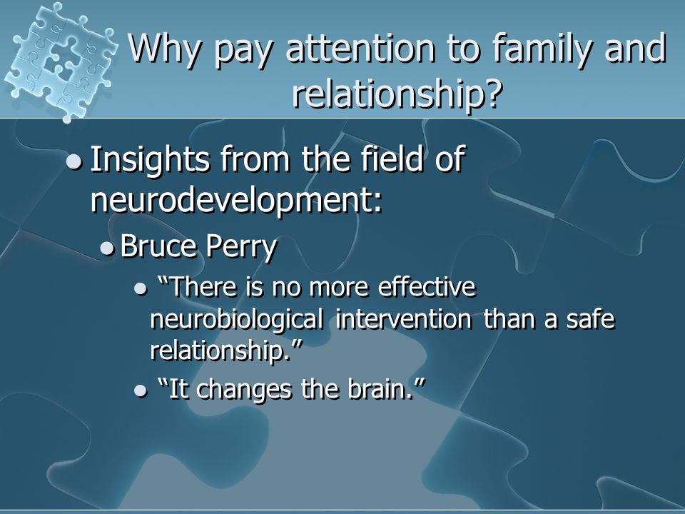Why pay attention to family and relationship? Insights from the field of neurodevelopment: Bruce Perry There is no more effective neurobiological inte