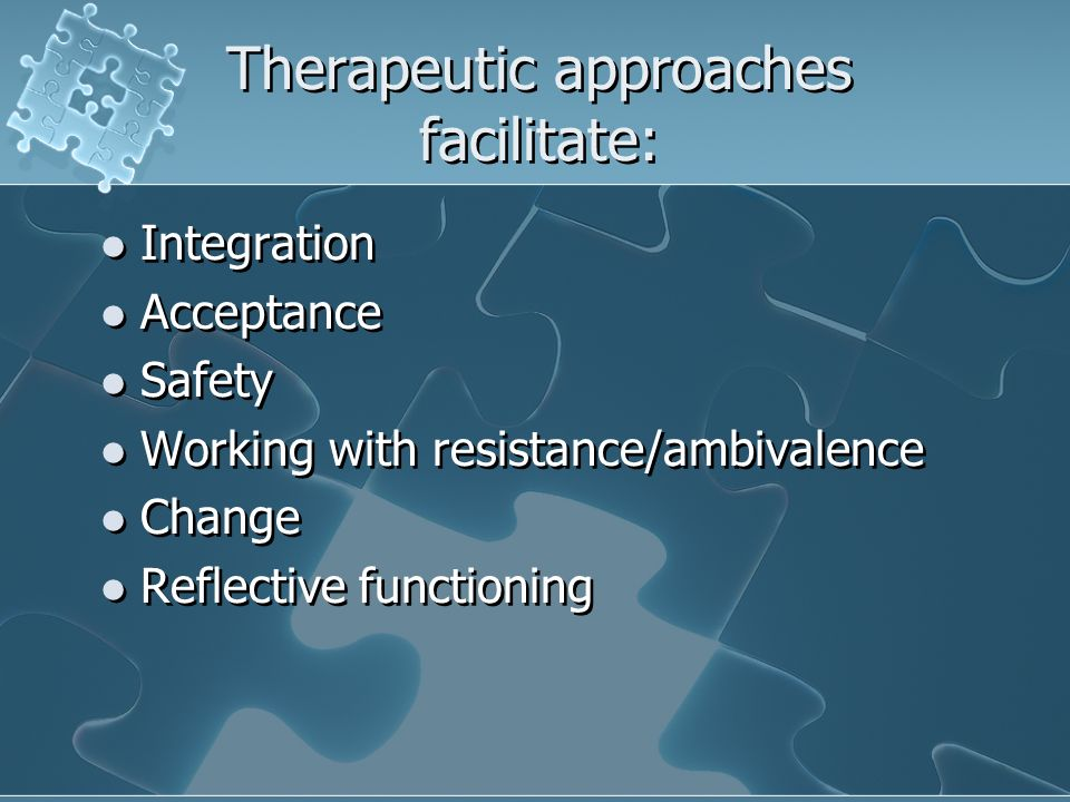 Therapeutic approaches facilitate: Integration Acceptance Safety Working with resistance/ambivalence Change Reflective functioning Integration Acceptance Safety Working with resistance/ambivalence Change Reflective functioning