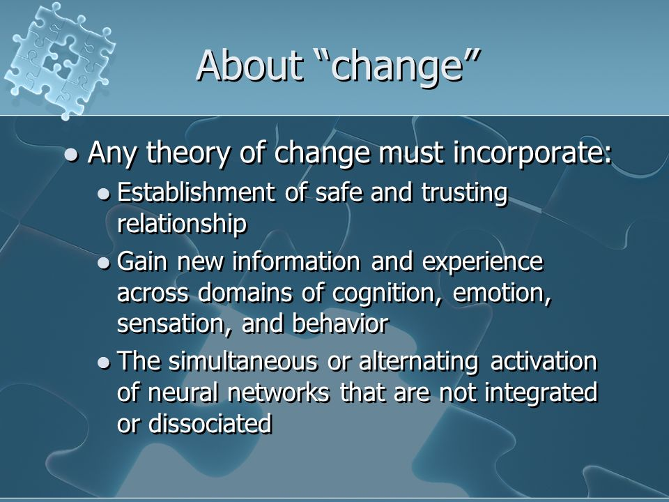 About change Any theory of change must incorporate: Establishment of safe and trusting relationship Gain new information and experience across domains