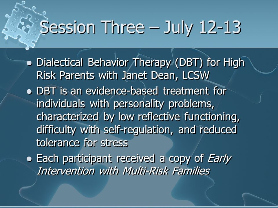 Session Three – July Dialectical Behavior Therapy (DBT) for High Risk Parents with Janet Dean, LCSW DBT is an evidence-based treatment for individuals with personality problems, characterized by low reflective functioning, difficulty with self-regulation, and reduced tolerance for stress Each participant received a copy of Early Intervention with Multi-Risk Families Dialectical Behavior Therapy (DBT) for High Risk Parents with Janet Dean, LCSW DBT is an evidence-based treatment for individuals with personality problems, characterized by low reflective functioning, difficulty with self-regulation, and reduced tolerance for stress Each participant received a copy of Early Intervention with Multi-Risk Families