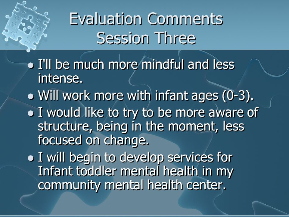Evaluation Comments Session Three I'll be much more mindful and less intense. Will work more with infant ages (0-3). I would like to try to be more aw