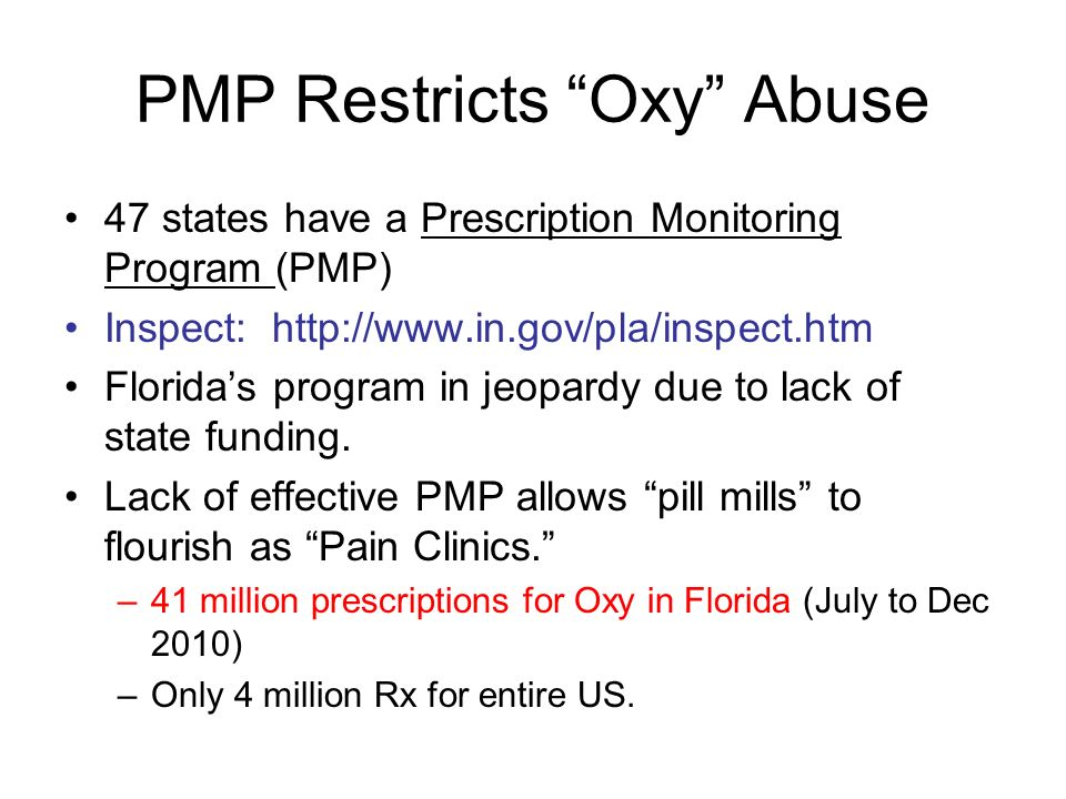 PMP Restricts Oxy Abuse 47 states have a Prescription Monitoring Program (PMP) Inspect: http://www.in.gov/pla/inspect.htm Floridas program in jeopardy