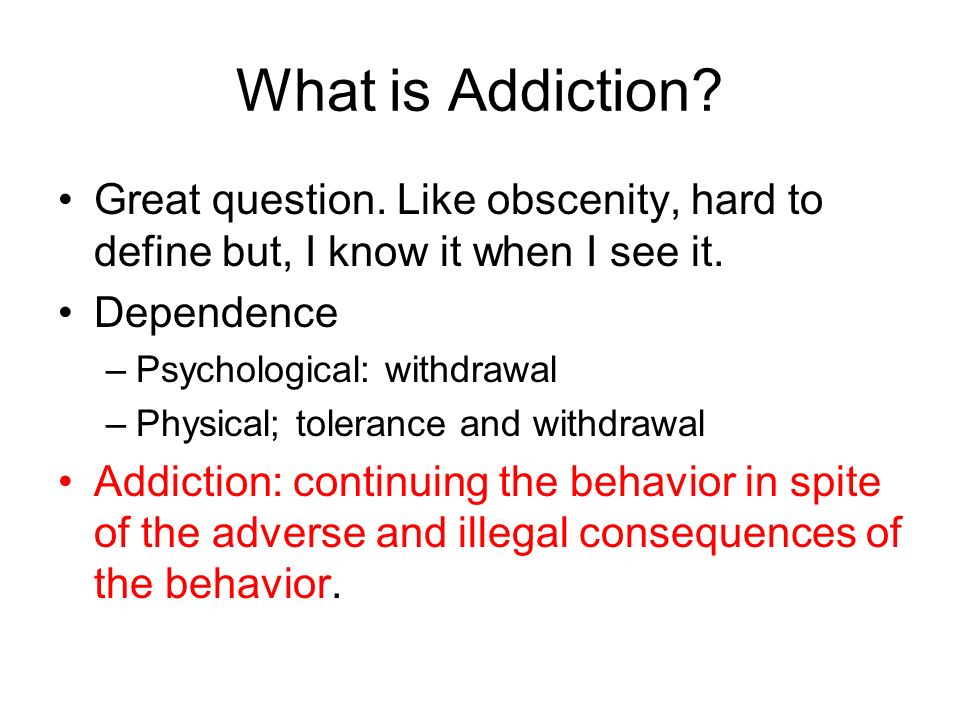 What is Addiction? Great question. Like obscenity, hard to define but, I know it when I see it. Dependence –Psychological: withdrawal –Physical; toler
