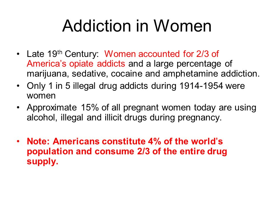Addiction in Women Late 19 th Century: Women accounted for 2/3 of Americas opiate addicts and a large percentage of marijuana, sedative, cocaine and a