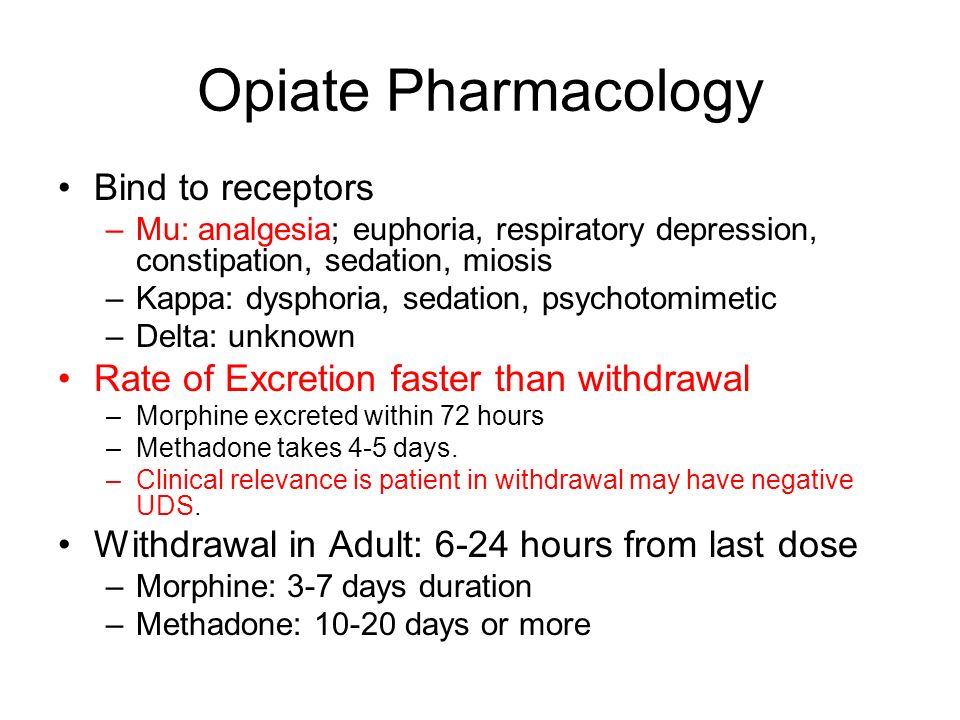 Opiate Pharmacology Bind to receptors –Mu: analgesia; euphoria, respiratory depression, constipation, sedation, miosis –Kappa: dysphoria, sedation, ps