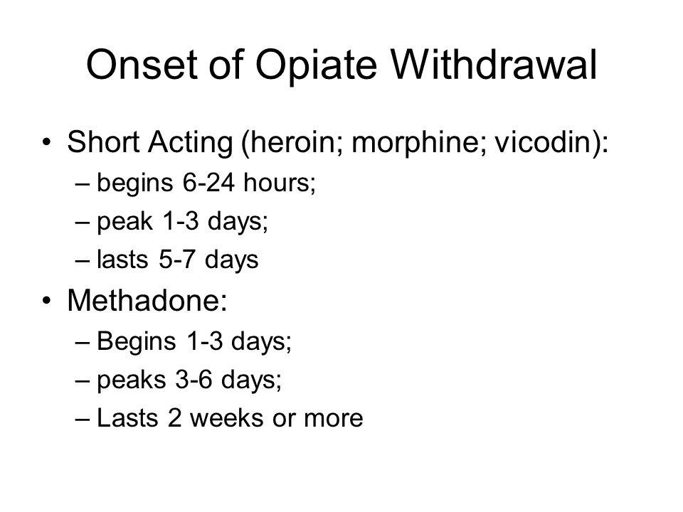 Onset of Opiate Withdrawal Short Acting (heroin; morphine; vicodin): –begins 6-24 hours; –peak 1-3 days; –lasts 5-7 days Methadone: –Begins 1-3 days;