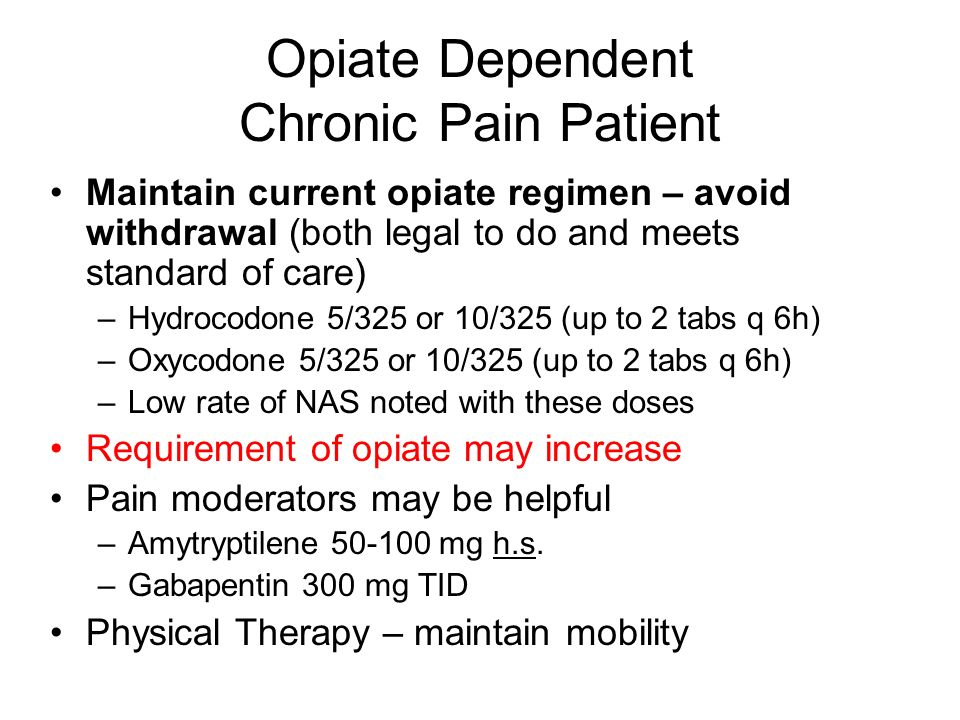 Opiate Dependent Chronic Pain Patient Maintain current opiate regimen – avoid withdrawal (both legal to do and meets standard of care) –Hydrocodone 5/
