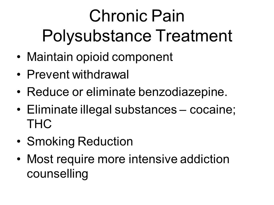 Chronic Pain Polysubstance Treatment Maintain opioid component Prevent withdrawal Reduce or eliminate benzodiazepine. Eliminate illegal substances – c