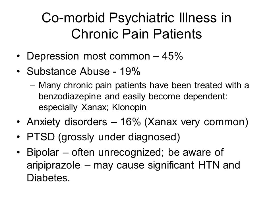 Co-morbid Psychiatric Illness in Chronic Pain Patients Depression most common – 45% Substance Abuse - 19% –Many chronic pain patients have been treate