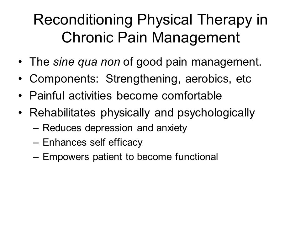 Reconditioning Physical Therapy in Chronic Pain Management The sine qua non of good pain management. Components: Strengthening, aerobics, etc Painful