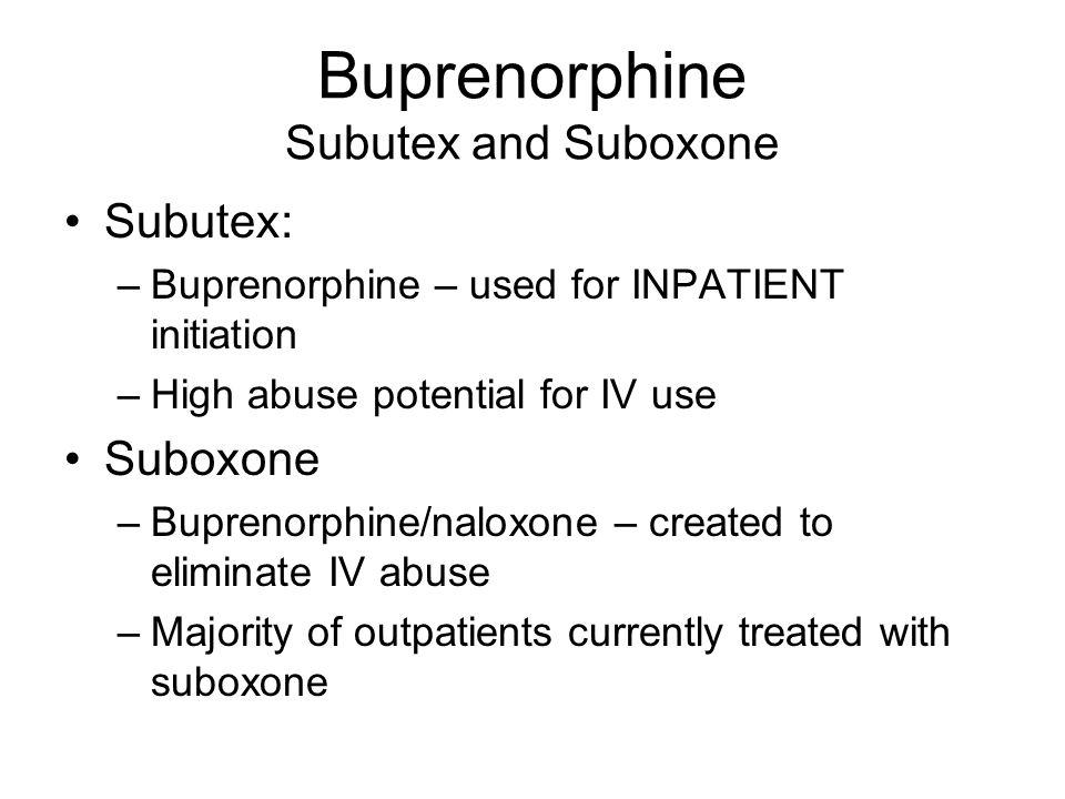 Buprenorphine Subutex and Suboxone Subutex: –Buprenorphine – used for INPATIENT initiation –High abuse potential for IV use Suboxone –Buprenorphine/na