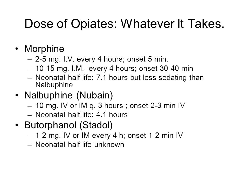 Dose of Opiates: Whatever It Takes. Morphine –2-5 mg. I.V. every 4 hours; onset 5 min. –10-15 mg. I.M. every 4 hours; onset 30-40 min –Neonatal half l