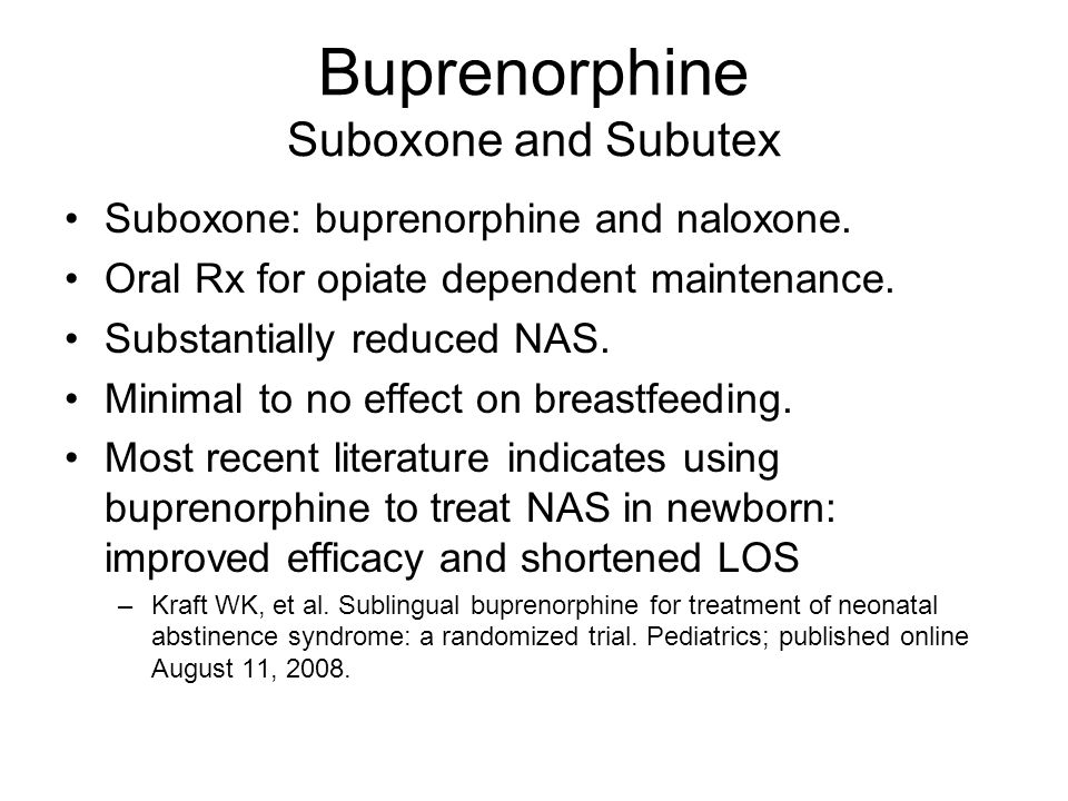 Buprenorphine Suboxone and Subutex Suboxone: buprenorphine and naloxone. Oral Rx for opiate dependent maintenance. Substantially reduced NAS. Minimal