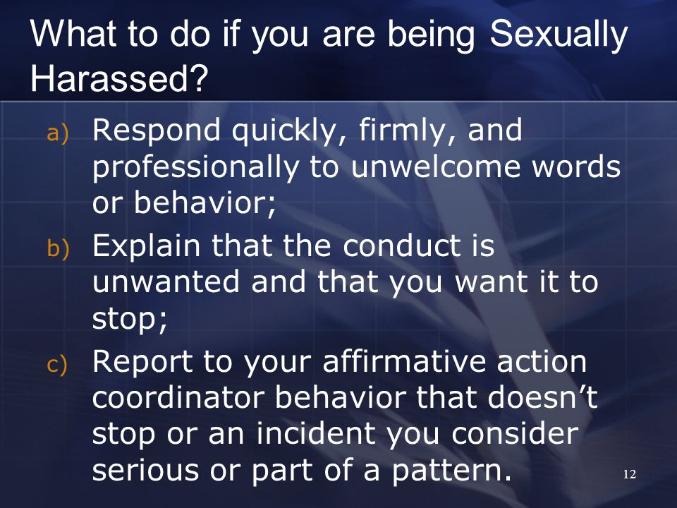 12 What to do if you are being Sexually Harassed? a) Respond quickly, firmly, and professionally to unwelcome words or behavior; b) Explain that the c