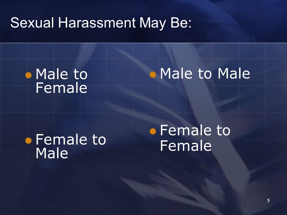 5 Sexual Harassment May Be: Male to Female Female to Male Male to Male Female to Female