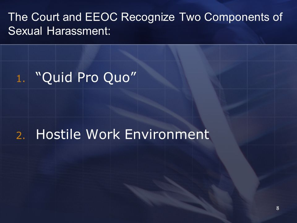 8 The Court and EEOC Recognize Two Components of Sexual Harassment: 1. Quid Pro Quo 2. Hostile Work Environment