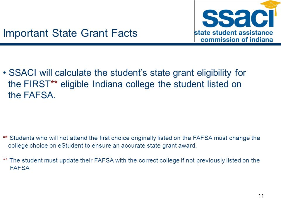 11 SSACI will calculate the students state grant eligibility for the FIRST** eligible Indiana college the student listed on the FAFSA.
