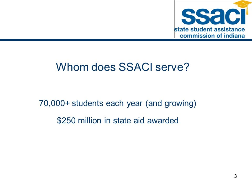 3 Whom does SSACI serve 70,000+ students each year (and growing) $250 million in state aid awarded