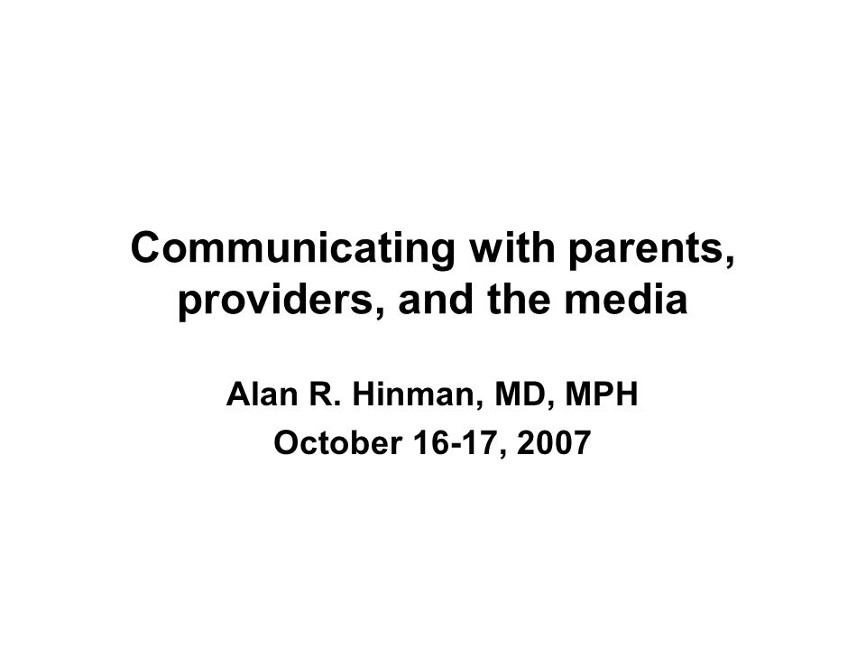 Communicating with parents, providers, and the media Alan R. Hinman, MD, MPH October 16-17, 2007