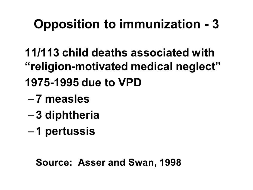 Opposition to immunization - 3 11/113 child deaths associated with religion-motivated medical neglect 1975-1995 due to VPD –7 measles –3 diphtheria –1