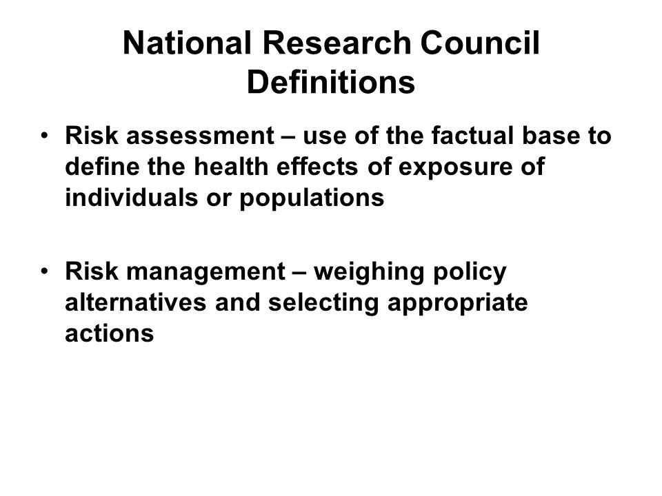 National Research Council Definitions Risk assessment – use of the factual base to define the health effects of exposure of individuals or populations