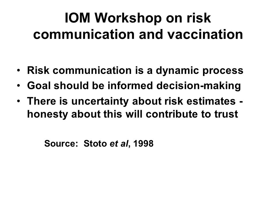 IOM Workshop on risk communication and vaccination Risk communication is a dynamic process Goal should be informed decision-making There is uncertaint