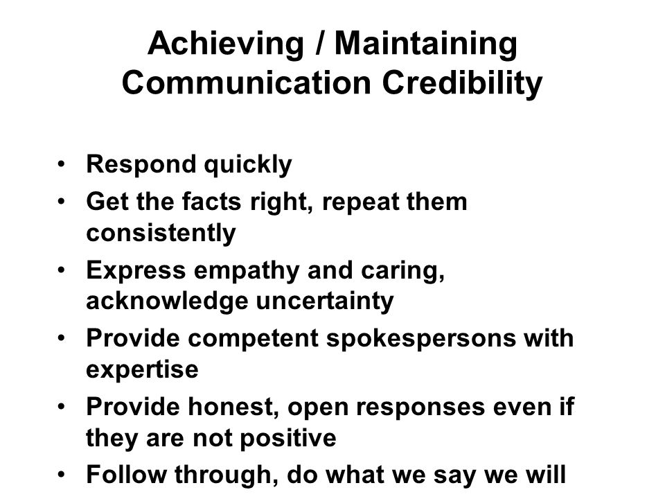 Achieving / Maintaining Communication Credibility Respond quickly Get the facts right, repeat them consistently Express empathy and caring, acknowledge uncertainty Provide competent spokespersons with expertise Provide honest, open responses even if they are not positive Follow through, do what we say we will