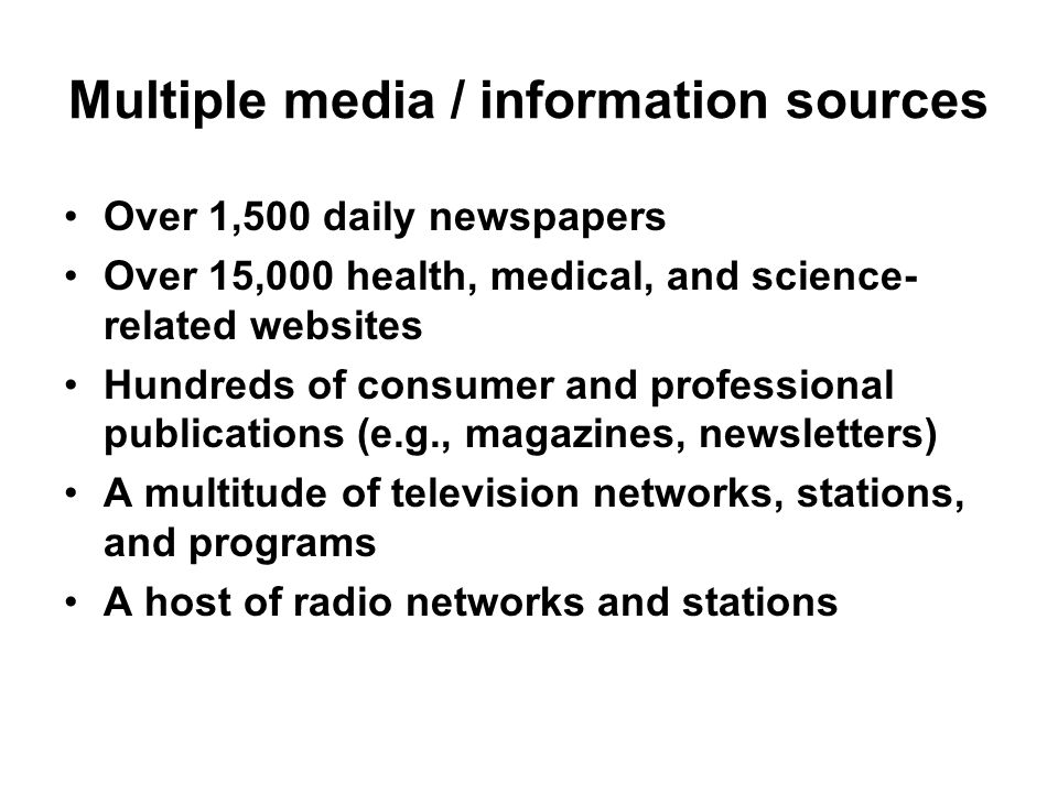 Multiple media / information sources Over 1,500 daily newspapers Over 15,000 health, medical, and science- related websites Hundreds of consumer and professional publications (e.g., magazines, newsletters) A multitude of television networks, stations, and programs A host of radio networks and stations