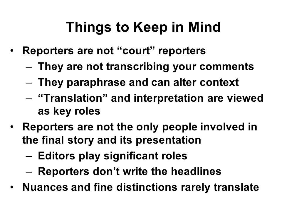 Things to Keep in Mind Reporters are not court reporters –They are not transcribing your comments –They paraphrase and can alter context –Translation