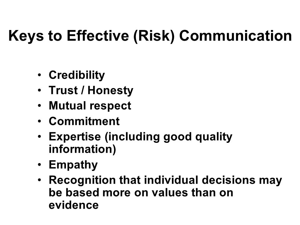 Keys to Effective (Risk) Communication Credibility Trust / Honesty Mutual respect Commitment Expertise (including good quality information) Empathy Re