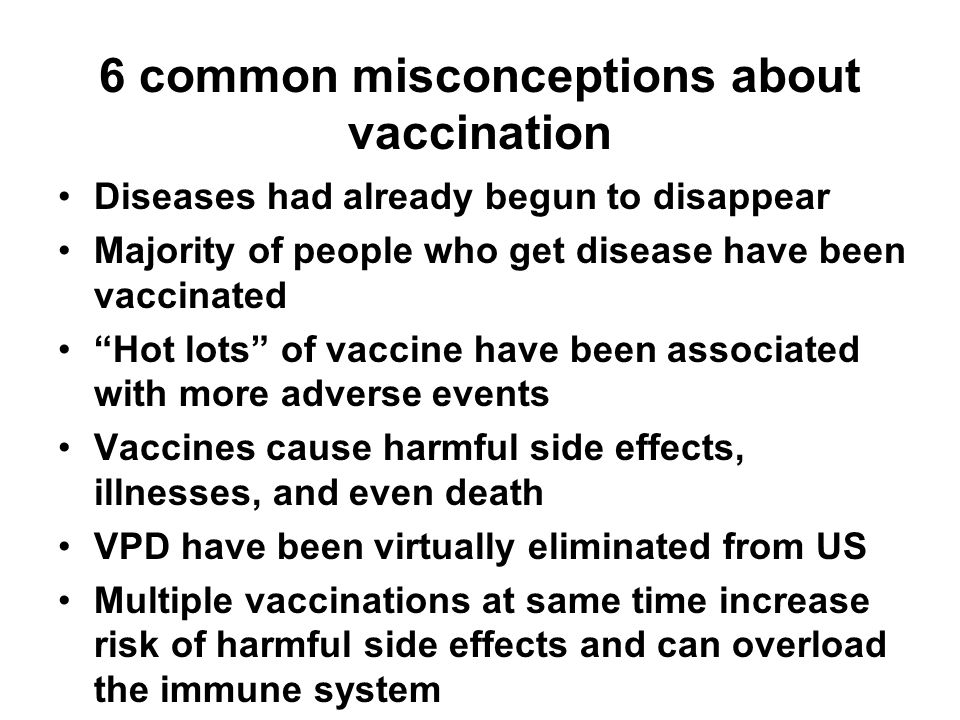 6 common misconceptions about vaccination Diseases had already begun to disappear Majority of people who get disease have been vaccinated Hot lots of vaccine have been associated with more adverse events Vaccines cause harmful side effects, illnesses, and even death VPD have been virtually eliminated from US Multiple vaccinations at same time increase risk of harmful side effects and can overload the immune system