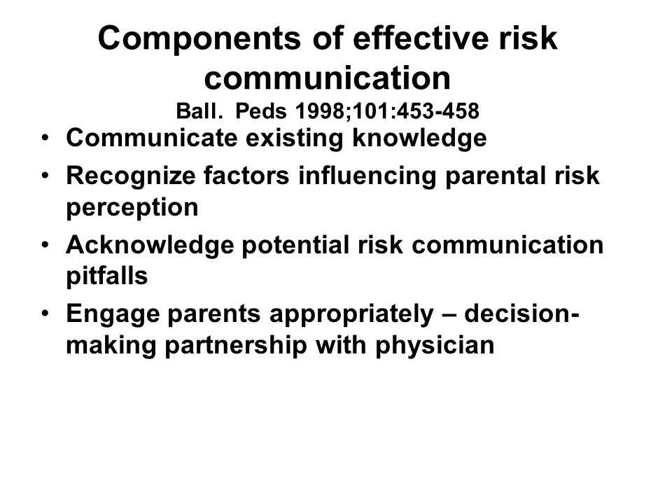 Components of effective risk communication Ball. Peds 1998;101:453-458 Communicate existing knowledge Recognize factors influencing parental risk perc