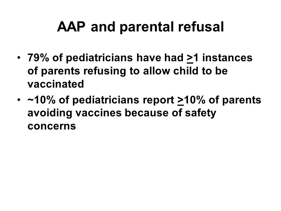 AAP and parental refusal 79% of pediatricians have had >1 instances of parents refusing to allow child to be vaccinated ~10% of pediatricians report >10% of parents avoiding vaccines because of safety concerns