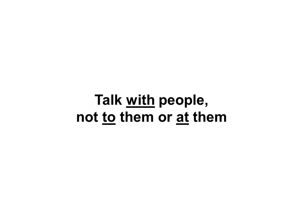 Talk with people, not to them or at them